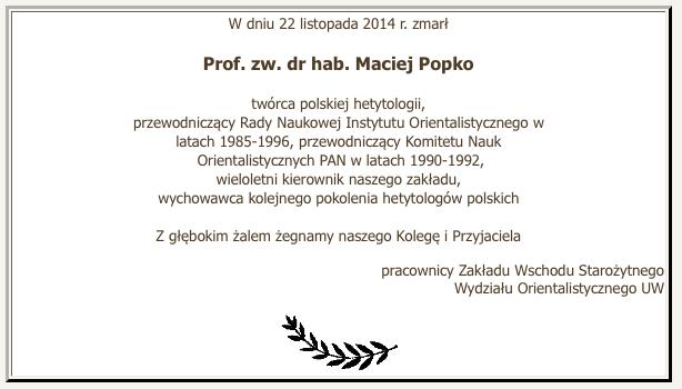 W dniu 22 listopada 2014 r. zmarł prof. zw. dr hab. Maciej Popko - twórca polskiej hetytologii, przewodniczący Rady Naukowej Instytutu Orientalistycznego w latach 1985-1996, przewodniczący Komitetu Nauk Orientalistycznych PAN w latach 1990-1992, wieloletni kierownik naszego zakładu, wychowawca kolejnego pokolenia hetytologów polskich. Z głębokim żalem żegnamy naszego Kolegę i Przyjaciela pracownicy ZWS WO UW